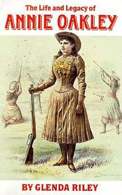 Image for The Life and Legacy of Annie Oakley (Oklahoma Western Biographies, Vol 7)