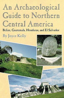 An Archaeological Guide to Northern Central America: Belize, Guatemala, Honduras, and El Salvador, Joyce Kelly