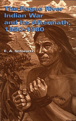 The Rogue River Indian War and It's Aftermath 1850-1980, Schwartz, E.A.