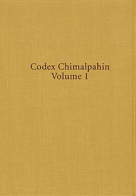 Image for Codex Chimalpahin, Vol. 1: Society and Politics in Mexico Tenochtitlan, Tlatelolco, Texcoco, Culhuacan, and Other Nahua Altepetl in Central Mexico