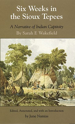 Six Weeks in the Sioux Tepees: A Narrative of Indian Captivity, Wakefield, Sarah F.