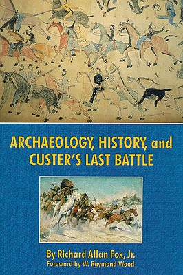 Archaeology, History, and Custer's Last Battle: The Little Big Horn Re-examined, Richard Allan Fox Jr.