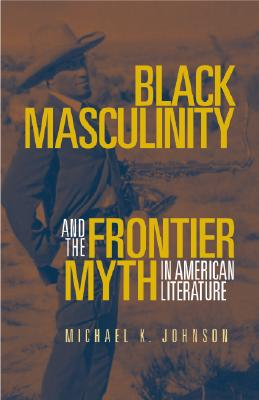 Image for Black Masculinity and the Frontier Myth in American Literature (Literature of the American West Series)