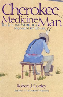Cherokee Medicine Man: The Life and Work of a Modern-Day Healer, Conley, Robert J.