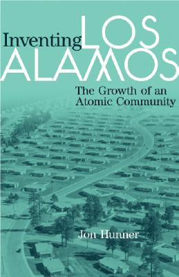 Inventing Los Alamos: The Growth of an Atomic Community, Hunner, Jon