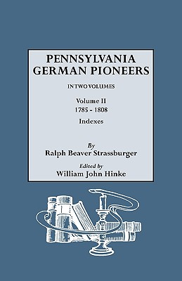 Pennsylvania German Pioneers. A Publication of the Original Lists of Arrivals in the Port of Philadelphia from 1727 to 1808. In Two Volumes. Volume II: 1785-1808. Includes Indexes to Volumes I and II, Strassburger, Ralph Beaver; Hinke, William John