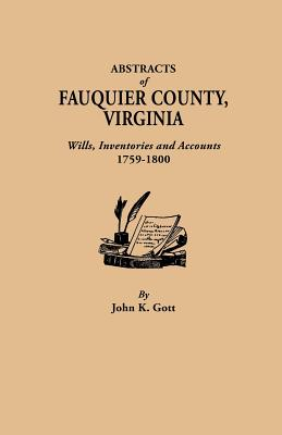 Abstracts of Fauquier County, Virginia. Wills, Inventories and Accounts, 1759-1800, Gott, John K.