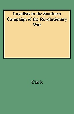 Loyalists in the Southern Campaign of the Revolutionary War, Volume I : Official Rolls of Loyalists Recruited from North and South Carolina, Georgia, Florida, Mississippi, and Louisiana, Clark, Murtie June; Clark