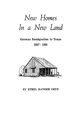 New Homes in a New Land: German Immigration to Texas, 1847-1861, Ethel H. Geue