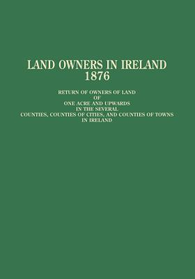 Image for Land Owners in Ireland: Return of Owners of Land of One Acre and Upwards in the Several Counties, Counties of Cities, and Counties of Towns in Ireland