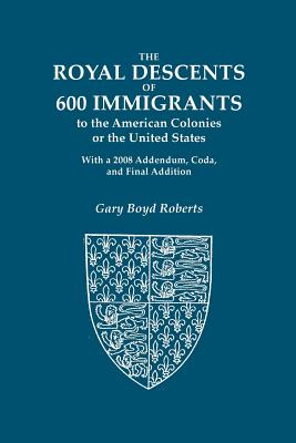 Image for The Royal Descents of 600 Immigrants: to the American Colonies or the United States Who Were Themselves Notable or Left Descendants Notable in American History. With a 2008 Addendum, Coda, and Final Addition