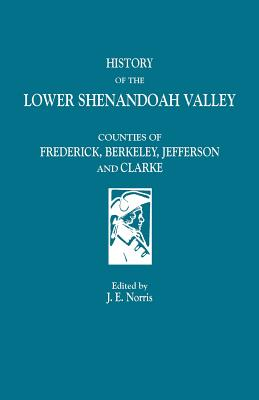Image for History of the Lower Shenandoah Valley Counties of Frederick, Berkeley, Jefferson and Clarke