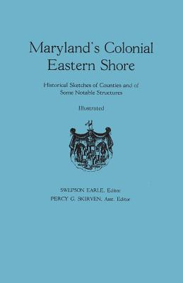 Maryland's Colonial Eastern Shore. Historical Sketches of Counties and of Some Notable Structures