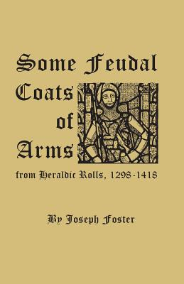 Some Feudal Coats of Arms from Heraldic Rolls, 1298-1418, Foster, Joseph