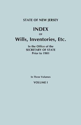 State of New Jersey: Index of Wills, Inventories, Etc., in the Office of the Secretary of State Prior to 1901. in Three Volumes. Volume I, New Jersey