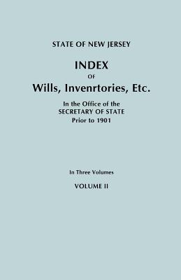 State of New Jersey: Index of Wills, Inventories, Etc., in the Office of the Secretary of State Prior to 1901. In Three Volumes. Volume II, New Jersey