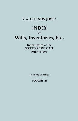 State of New Jersey: Index of Wills, Inventories, Etc., in the Office of the Secretary of State Prior to 1901. In Three Volumes. Volume III, New Jersey