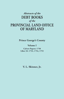 Image for Abstracts of the Debt Books of the Provincial Land Office of Maryland: Prince George's County, Volume I. Calvert Papers, 1750; Liber 33: 1753, 1754, 1