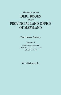 Image for Abstracts of the Debt Books of the Provincial Land Office of Maryland. Dorchester County, Volume I. Liber 54: 1734-1759; Liber 20: 1734, 1737, 1756; Liber 21: 1758