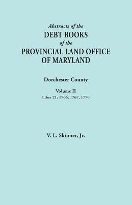 Image for Abstracts of the Debt Books of the Provincial Land Office of Maryland. Dorchester County, Volume II. Liber 21: 1766, 1767, 1770