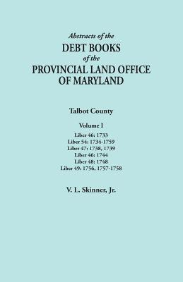 Image for Abstracts of the Debt Books of the Provincial Land Office of Maryland. Talbot County, Volume I. Liber 46: 1733; Liber 54: 1734-1759; Liber 47: 1738, ... Liber 48: 1748; Liber 49: 1756, 1757-1758
