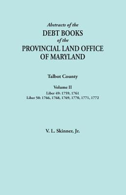 Abstracts of the Debt Books of the Provincial Land Office of Maryland. Talbot County, Volume II. Liber 49: 1759, 1761; Liber 50: 1766, 1768, 1769, 1770, 1771, 1772, Skinner, Jr. Vernon L.
