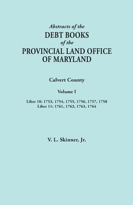 Image for Abstracts of the Debt Books of the Provincial Land Office of Maryland. Calvert County, Volume I. Liber 10: 1753, 1754, 1755, 1756, 1757, 1758; Liber 11: 1761, 1762, 1763, 1764