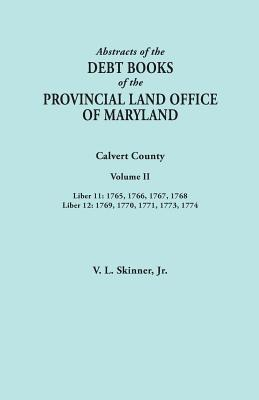 Image for Abstracts of  the Debt Books of the Provincial Land Office of Maryland. Calvert County, Volume II. Liber 11: 1765, 1766, 1767, 1768; Liber 12: 1769, 1770, 1771, 1773, 1774
