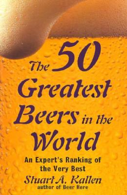 The 50 Greatest Beers In The  World: An Expert's Ranking of the Very Best, Kallen, Stuart A.