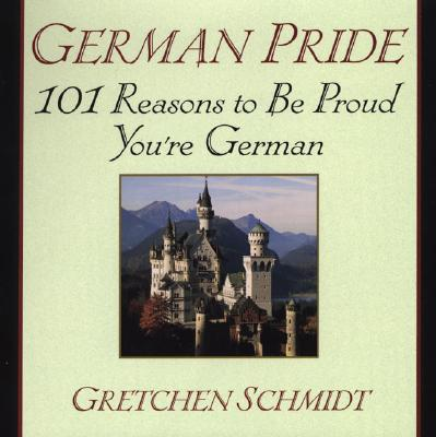 German Pride: 101 Reasons to Be Proud You're German, Schmidt, Gretchen