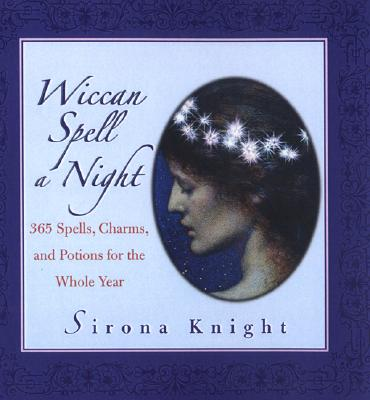 Wiccan Spell A Night: Spells, Charms, And Potions For The Whole Year, Knight, Sirona