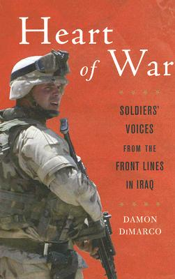 Heart of War: Soldiers' Voices From the Front Lines in Iraq, Damon DiMarco