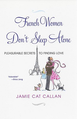 French Women Don't Sleep Alone: Pleasurable Secrets to Finding Love, Callan, Jamie Cat
