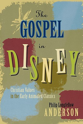 Gospel in Disney : Christian Values in the Early Animated Classics, PHILIP LONGFELLOW ANDERSON