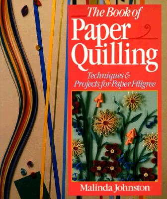 The Book Of Paper Quilling: Techniques & Projects For Paper Filigree, Johnston, Malinda