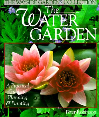 Image for The Water Garden: A Practical Guide to Planning & Planting (The Wayside Gardens Collection)