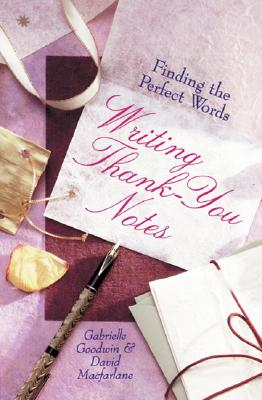 Writing Thank-You Notes: Finding The Perfect Words, Goodwin, Gabrielle; Macfarlane, David