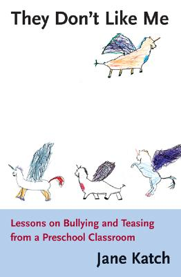 They Don't Like Me: Lessons on Bullying and Teasing from a Preschool Classroom, Katch, Jane