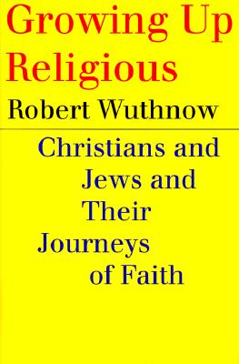 Growing Up Religious : Christians and Jews and Their Journeys of Faith, Wuthnow, Robert
