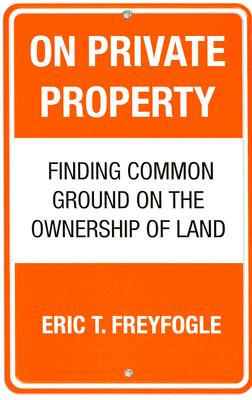 Image for On Private Property: Finding Common Ground on the Ownership of Land