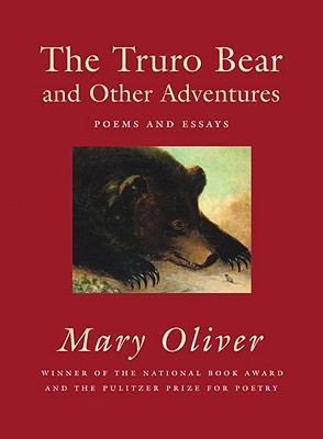 The Truro Bear and Other Adventures: Poems and Essays, Mary Oliver