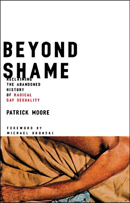 Beyond Shame: Reclaiming the Abandoned History of Radical Gay Sexuality, Moore, Patrick
