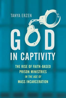 Image for God in Captivity: the Rise of Faith-Based Prison Ministries in the Age of Mass Incarceration