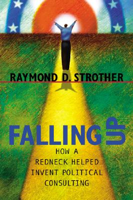 Falling Up : How a Redneck Helped Invent Political Consulting, Strother, Raymond D.