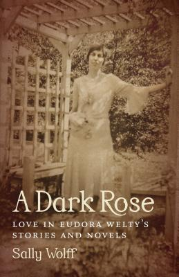 A Dark Rose: Love in Eudora Welty's Stories and Novels (Southern Literary Studies), Wolff, Sally