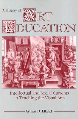 Image for A History of Art Education: Intellectual and Social Currents in Teaching the Visual Arts