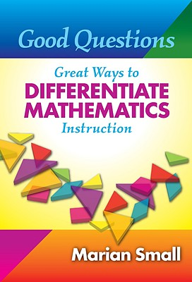Good Questions: Great Ways to Differentiate Mathematics Instruction, Marian Small