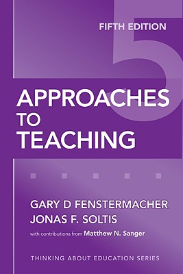 Approaches to Teaching, Fifth Edition (Thinking About Education Series), Gary D. Fenstermacher; Jonas F. Soltis; Matthew N. Sanger