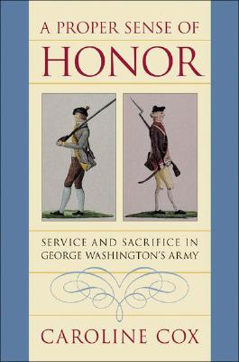A Proper Sense of Honor: Service and Sacrifice in George Washington's Army, Cox, Caroline