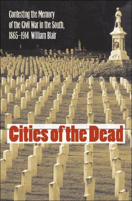 Image for CITIES OF THE DEAD: CONTESTING THE MEMORY OF THE CIVIL WAR IN THE SOUTH 1865-1914